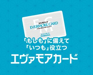 「もしも」に備えて、「いつも」役立つ エヴァモアカード
